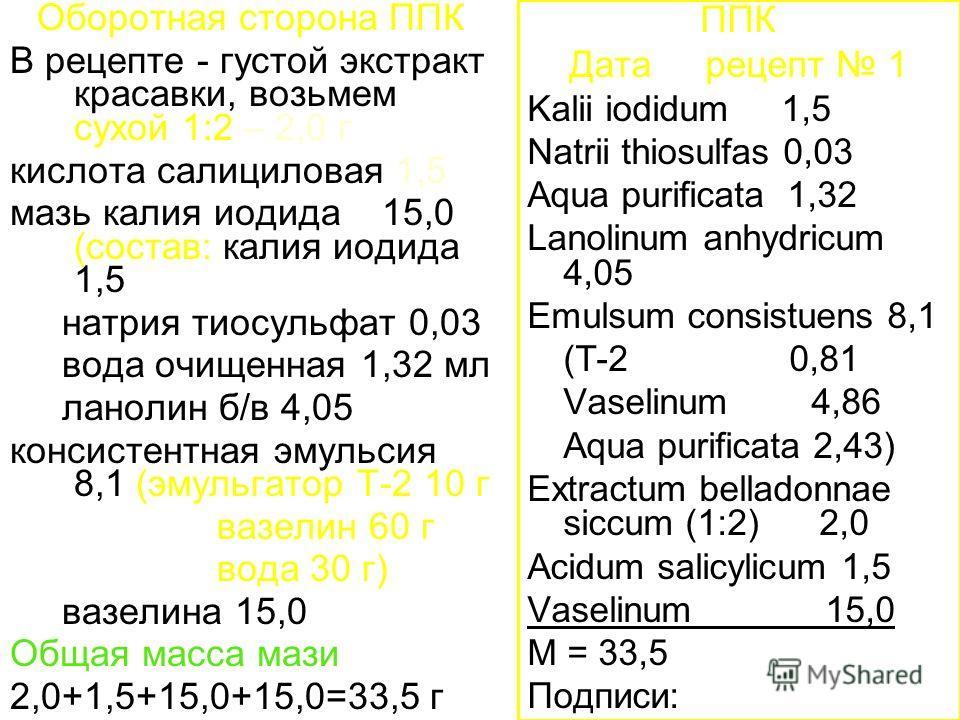 Оборотная сторона ППК В рецепте - густой экстракт красавки, возьмем сухой 1:2 – 2,0 г кислота салициловая 1,5 мазь калия иодида 15,0 (состав: калия иодида 1,5 натрия тиосульфат 0,03 вода очищенная 1,32 мл ланолин б/в 4,05 консистентная эмульсия 8,1 (