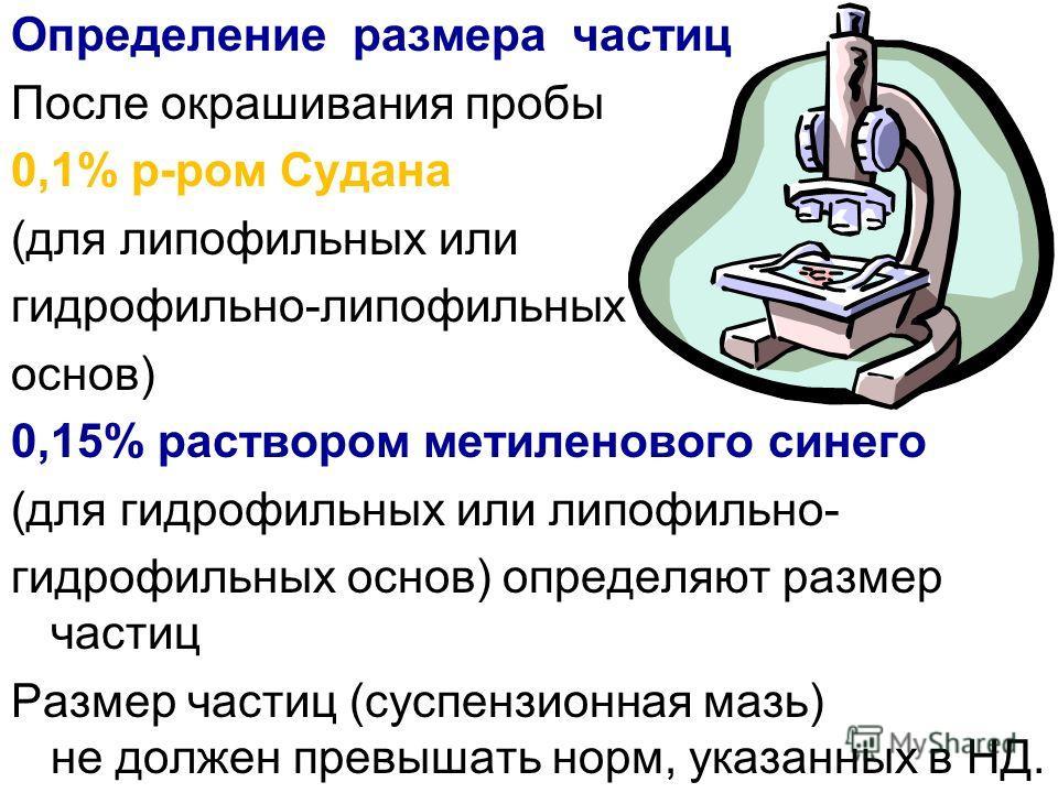 Определение размера частиц После окрашивания пробы 0,1% р-ром Судана (для липофильных или гидрофильно-липофильных основ) 0,15% раствором метиленового синего (для гидрофильных или липофильно- гидрофильных основ) определяют размер частиц Размер частиц