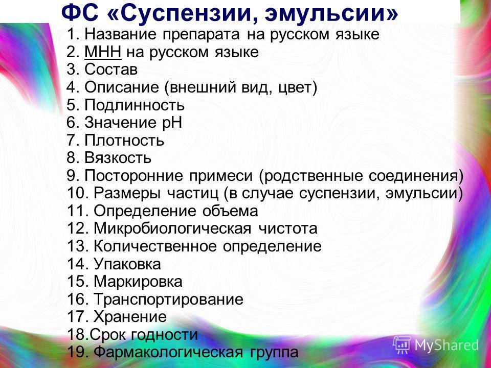 ФС «Суспензии, эмульсии» 1. Название препарата на русском языке 2. MHН на русском языке 3. Состав 4. Описание (внешний вид, цвет) 5. Подлинность 6. Значение рН 7. Плотность 8. Вязкость 9. Посторонние примеси (родственные соединения) 10. Размеры части
