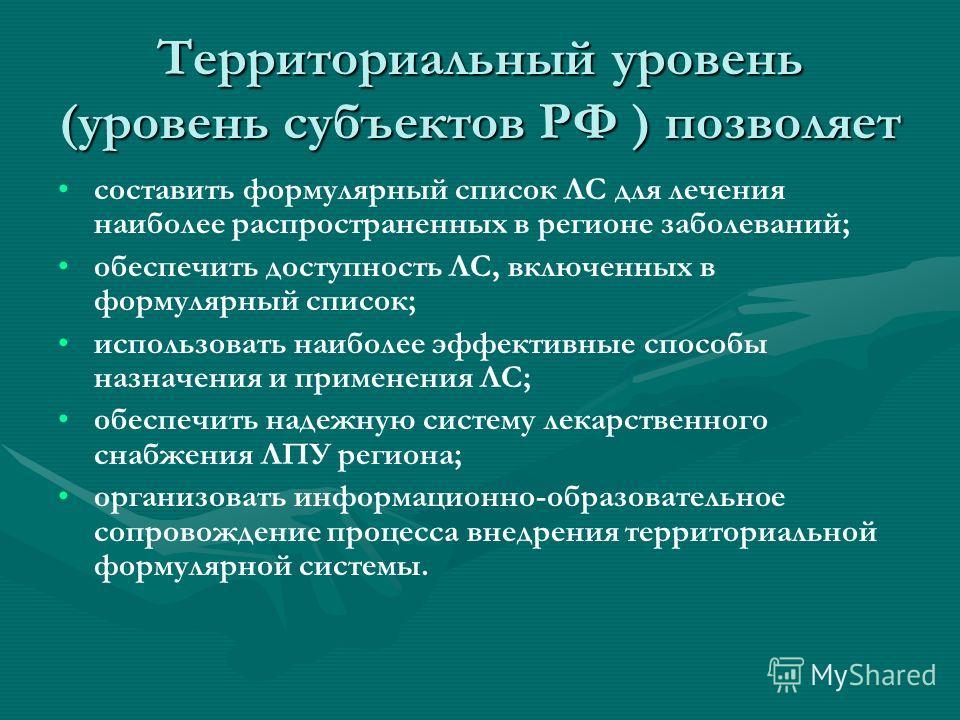 Территориальный уровень (уровень субъектов РФ ) позволяет составить формулярный список ЛС для лечения наиболее распространенных в регионе заболеваний; обеспечить доступность ЛС, включенных в формулярный список; использовать наиболее эффективные спосо