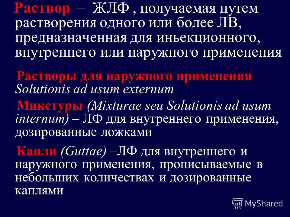 Раствор – ЖЛФ, получаемая путем растворения одного или более ЛВ, предназначенная для иньекционного, внутреннего или наружного применения Растворы для наружного применения Solutionis ad usum externum Микстуры (Mixturae seu Solutionis ad usum internum)