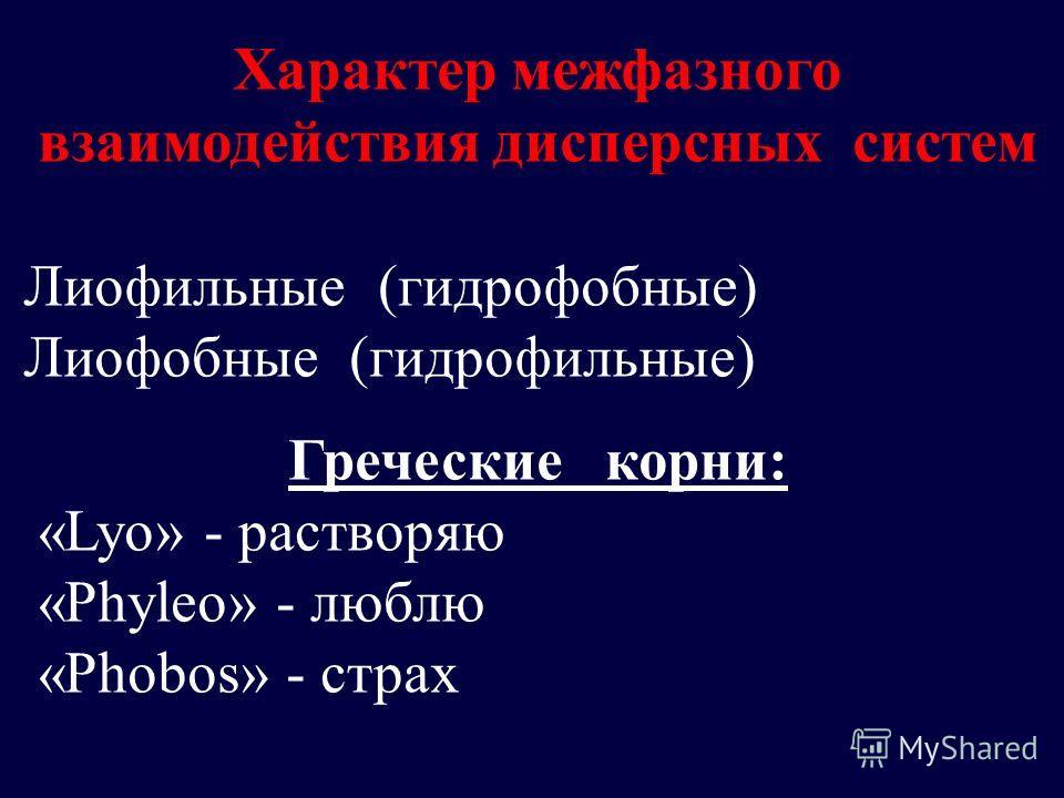 Характер межфазного взаимодействия дисперсных систем Лиофильные (гидрофобные) Лиофобные (гидрофильные) Греческие корни: «Lyo» - растворяю «Phyleo» - люблю «Phobos» - страх