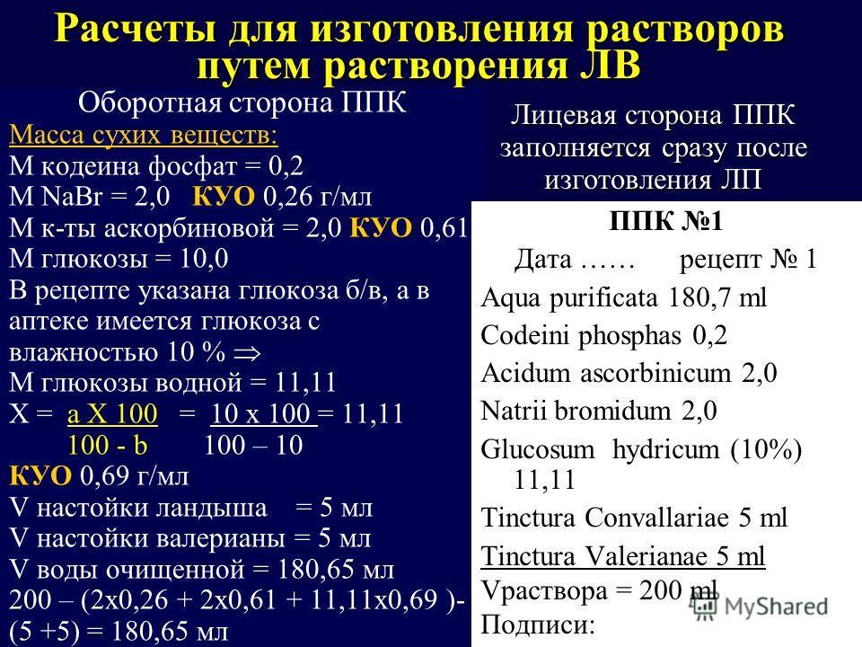 Расчеты для изготовления растворов путем растворения ЛВ Оборотная сторона ППК Масса сухих веществ: M кодеина фосфат = 0,2 М NaBr = 2,0 КУО 0,26 г/мл М к-ты аскорбиновой = 2,0 КУО 0,61 М глюкозы = 10,0 В рецепте указана глюкоза б/в, а в аптеке имеется
