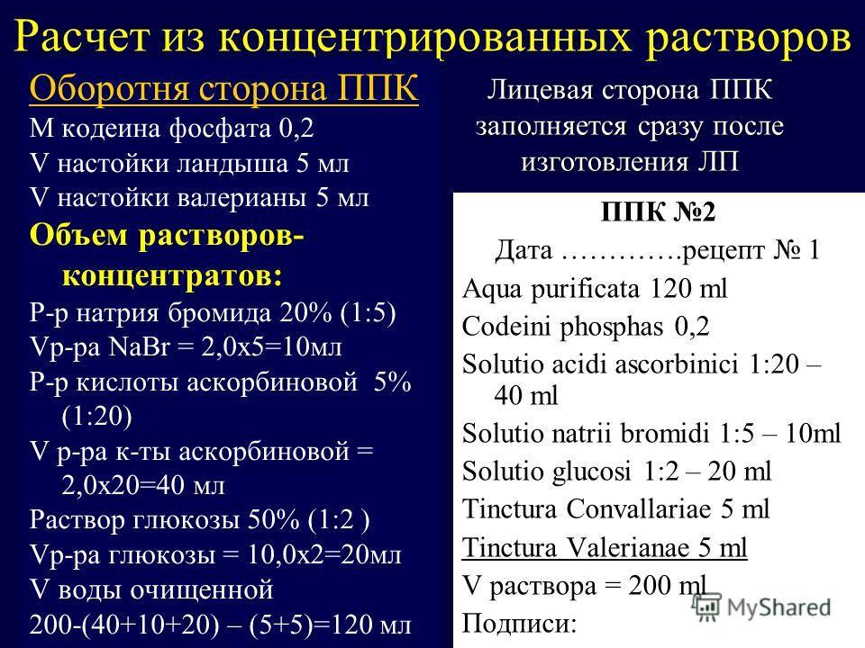 Расчет из концентрированных растворов Оборотня сторона ППК M кодеина фосфата 0,2 V настойки ландыша 5 мл V настойки валерианы 5 мл Объем растворов- концентратов: Р-р натрия бромида 20% (1:5) Vр-ра NaBr = 2,0х5=10мл Р-р кислоты аскорбиновой 5% (1:20)