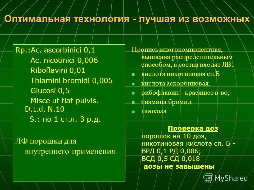 Оптимальная технология - лучшая из возможных Rp.:Ac. ascorbinici 0,1 Ac. nicotinici 0,006 Riboflavini 0,01 Thiamini bromidi 0,005 Glucosi 0,5 Misce ut fiat pulvis. D.t.d. N.10 S.: по 1 ст.л. 3 р.д. ЛФ порошки для внутреннего применения Пропись многок