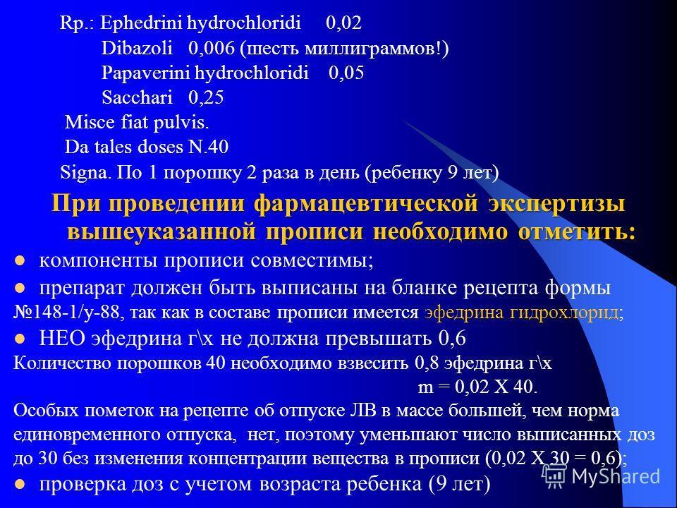 Rp.: Ephedrini hydrochloridi 0,02 Dibazoli 0,006 (шесть миллиграммов!) Papaverini hydrochloridi 0,05 Sacchari 0,25 Misce fiat pulvis. Da tales doses N.40 Signa. По 1 порошку 2 раза в день (ребенку 9 лет) При проведении фармацевтической экспертизы выш