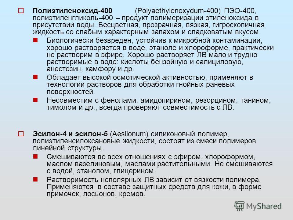 Полиэтиленоксид-400(Polyaethylenoxydum-400) ПЭО-400, полиэтиленгликоль-400 – продукт полимеризации этиленоксида в присутствии воды. Бесцветная, прозрачная, вязкая, гигроскопичная жидкость со слабым характерным запахом и сладковатым вкусом. Биологичес