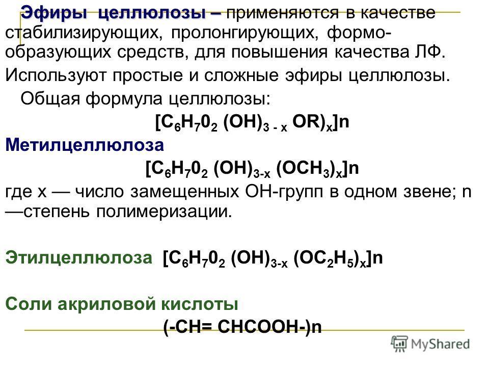 Эфиры целлюлозы – Эфиры целлюлозы – применяются в качестве стабилизирующих, пролонгирующих, формо- образующих средств, для повышения качества ЛФ. Используют простые и сложные эфиры целлюлозы. Общая формула целлюлозы: [C 6 H 7 0 2 (ОН) 3 - x ОR) х ]n