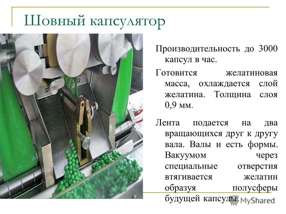 Шовный капсулятор Производительность до 3000 капсул в час. Готовится желатиновая масса, охлаждается слой желатина. Толщина слоя 0,9 мм. Лента подается на два вращающихся друг к другу вала. Валы и есть формы. Вакуумом через специальные отверстия втяги