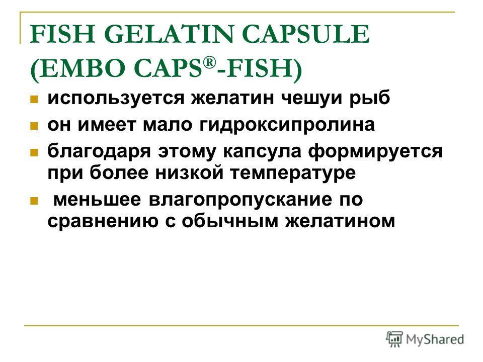 FISH GELATIN CAPSULE (EMBO CAPS ® -FISH) используется желатин чешуи рыб он имеет мало гидроксипролина благодаря этому капсула формируется при более низкой температуре меньшее влагопропускание по сравнению с обычным желатином