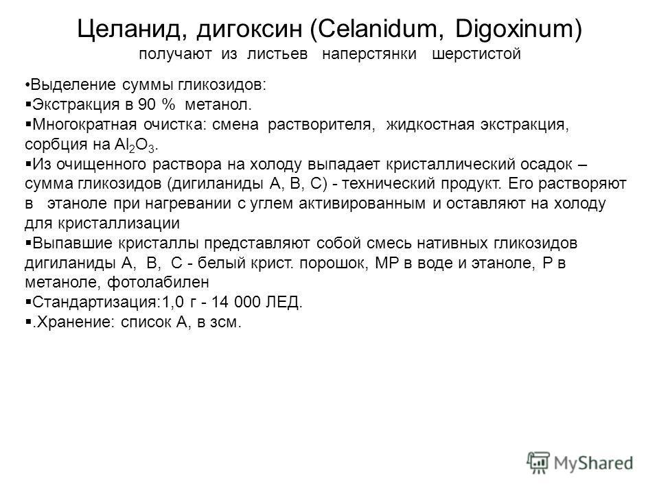 Целанид, дигоксин (Celanidum, Digoxinum) получают из листьев наперстянки шерстистой Выделение суммы гликозидов: Экстракция в 90 % метанол. Многократная очистка: смена растворителя, жидкостная экстракция, сорбция на Al 2 O 3. Из очищенного раствора на