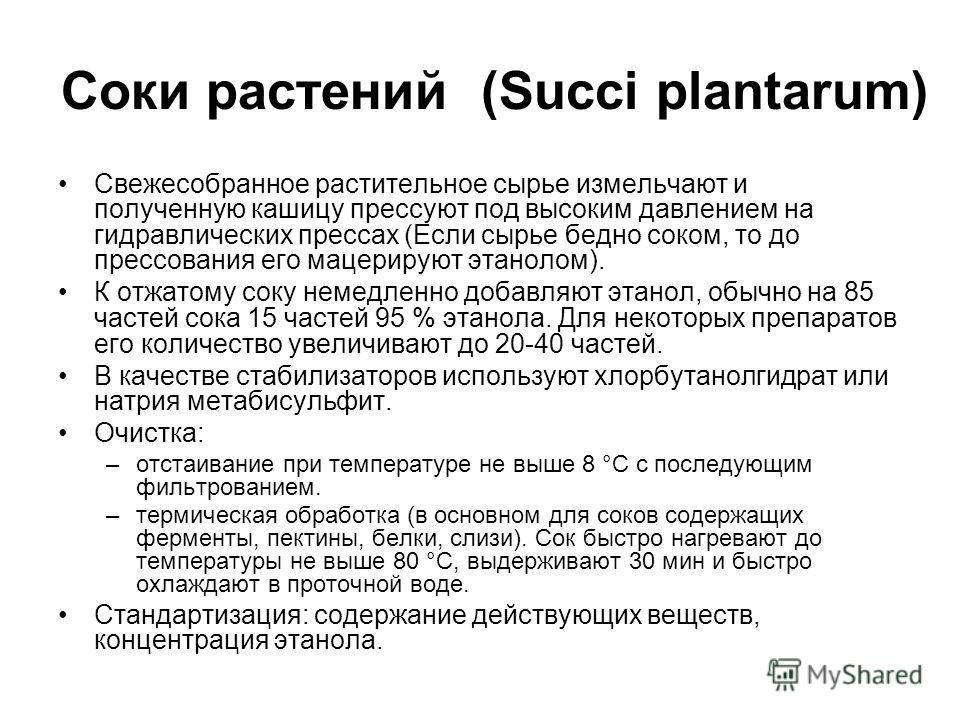 Соки растений (Succi plantarum) Свежесобранное растительное сырье измельчают и полученную кашицу прессуют под высоким давлением на гидравлических прессах (Если сырье бедно соком, то до прессования его мацерируют этанолом). К отжатому соку немедленно