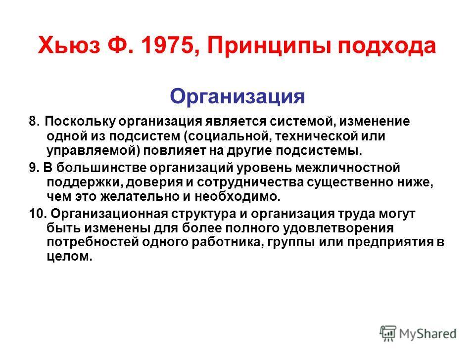 Хьюз Ф. 1975, Принципы подхода Организация 8. Поскольку организация является системой, изменение одной из подсистем (социальной, технической или управляемой) повлияет на другие подсистемы. 9. В большинстве организаций уровень межличностной поддержки,