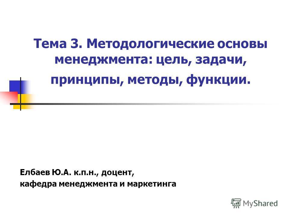 Тема 3. Методологические основы менеджмента: цель, задачи, принципы, методы, функции. Елбаев Ю.А. к.п.н., доцент, кафедра менеджмента и маркетинга