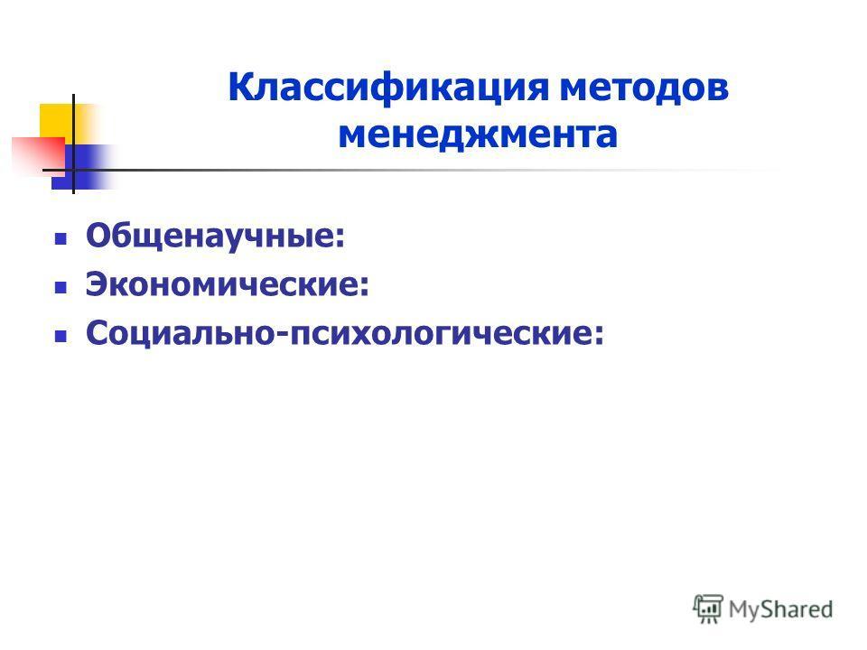 Классификация методов менеджмента Общенаучные: Экономические: Социально-психологические: