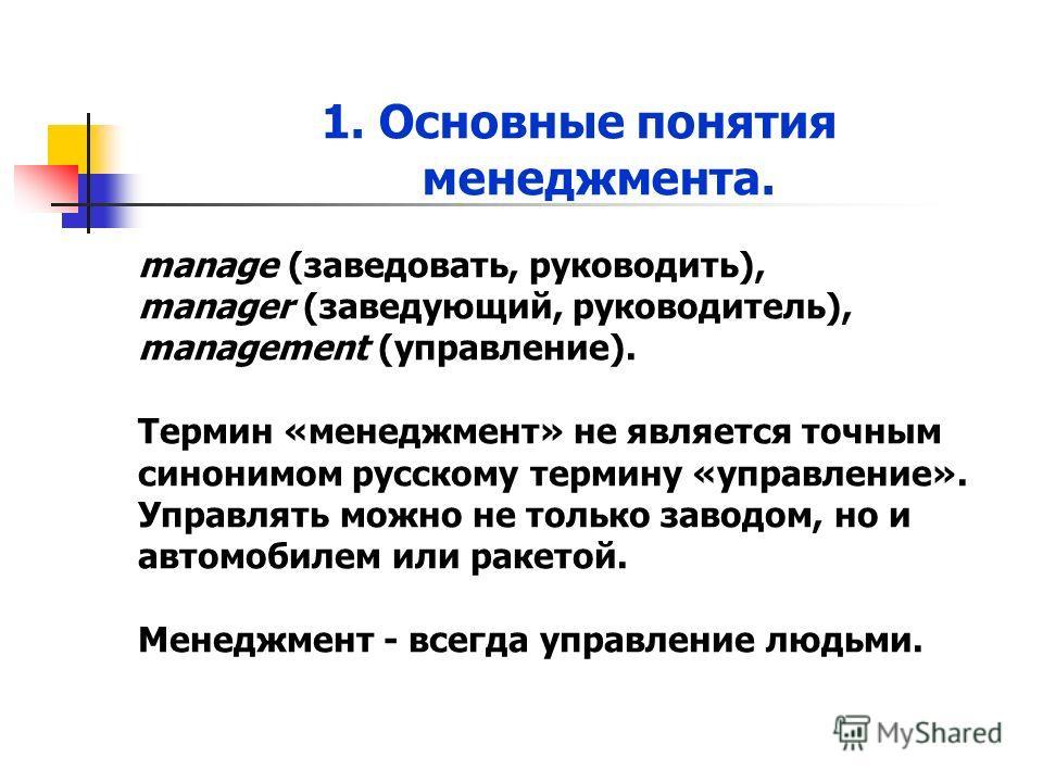 1. Основные понятия менеджмента. manage (заведовать, руководить), manager (заведующий, руководитель), management (управление). Термин «менеджмент» не является точным синонимом русскому термину «управление». Управлять можно не только заводом, но и авт