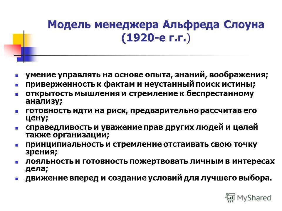 Модель менеджера Альфреда Слоуна (1920-е г.г.) умение управлять на основе опыта, знаний, воображения; приверженность к фактам и неустанный поиск истины; открытость мышления и стремление к беспрестанному анализу; готовность идти на риск, предварительн