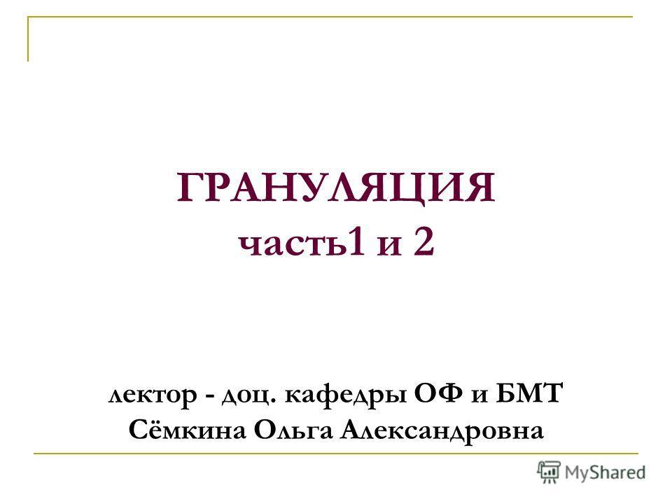 ГРАНУЛЯЦИЯ часть1 и 2 лектор - доц. кафедры ОФ и БМТ Сёмкина Ольга Александровна