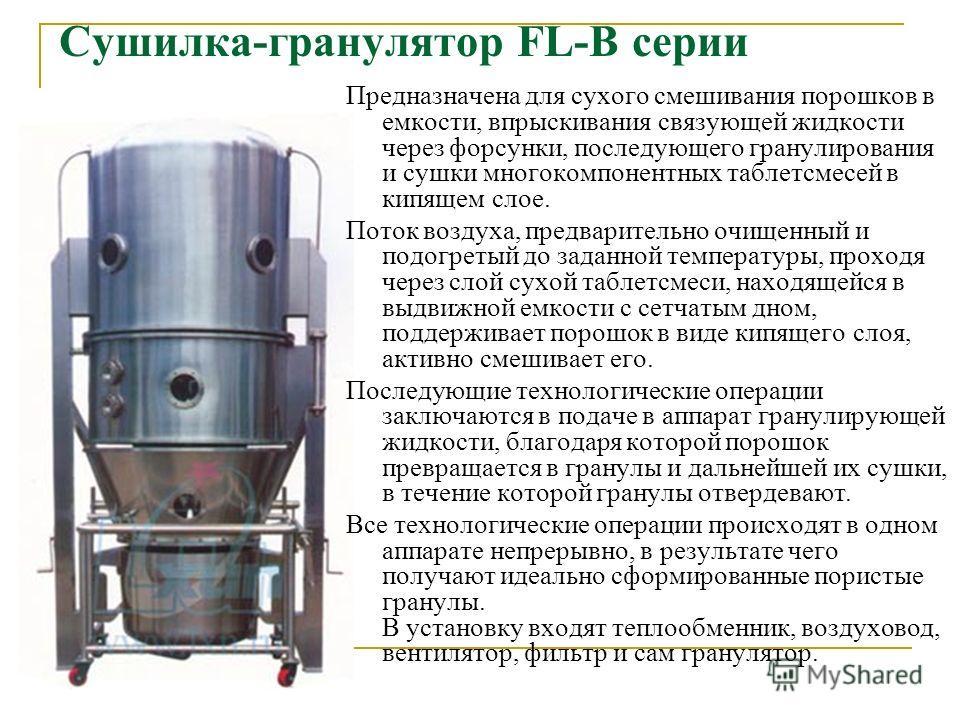 Сушилка-гранулятор FL-B серии Предназначена для сухого смешивания порошков в емкости, впрыскивания связующей жидкости через форсунки, последующего гранулирования и сушки многокомпонентных таблетсмесей в кипящем слое. Поток воздуха, предварительно очи