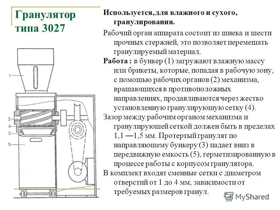 Гранулятор типа 3027 Используется, для влажного и сухого, гранулирования. Рабочий орган аппарата состоит из шнека и шести прочных стержней, это позволяет перемещать гранулируемый материал. Работа : в бункер (1) загружают влажную массу или брикеты, ко