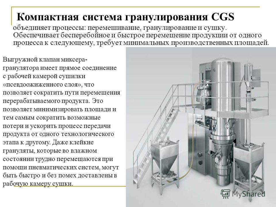 Компактная система гранулирования CGS Выгружной клапан миксера- гранулятора имеет прямое соединение с рабочей камерой сушилки «псевдоожиженного слоя», что позволяет сократить пути перемещения перерабатываемого продукта. Это позволяет минимизировать п