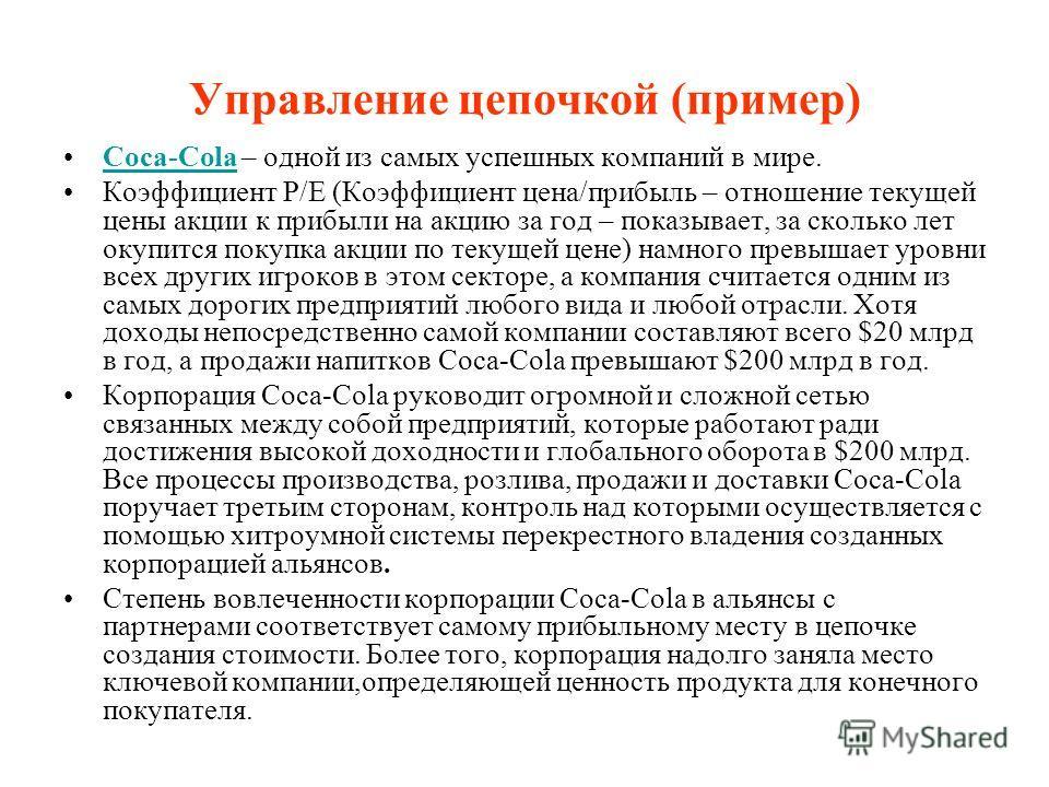 Управление цепочкой (пример) Coca-Cola – одной из самых успешных компаний в мире.Coca-Cola Коэффициент Р/Е (Коэффициент цена/прибыль – отношение текущей цены акции к прибыли на акцию за год – показывает, за сколько лет окупится покупка акции по текущ