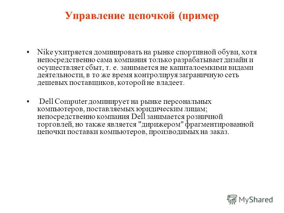 Управление цепочкой (пример Nike ухитряется доминировать на рынке спортивной обуви, хотя непосредственно сама компания только разрабатывает дизайн и осуществляет сбыт, т. е. занимается не капиталоемкими видами деятельности, в то же время контролируя