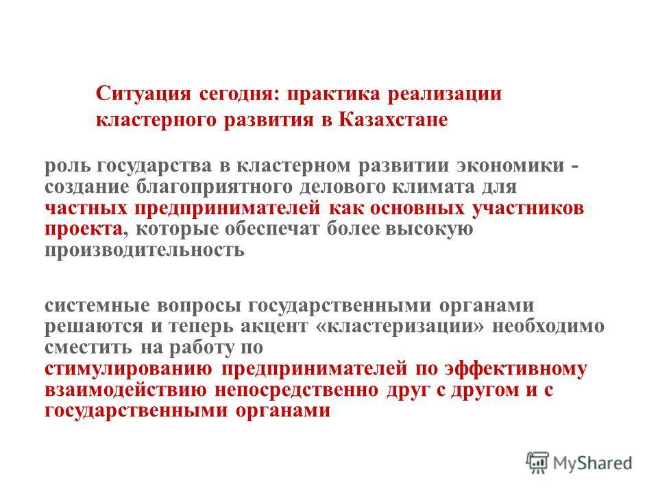 Ситуация сегодня: практика реализации кластерного развития в Казахстане роль государства в кластерном развитии экономики - создание благоприятного делового климата для частных предпринимателей как основных участников проекта, которые обеспечат более
