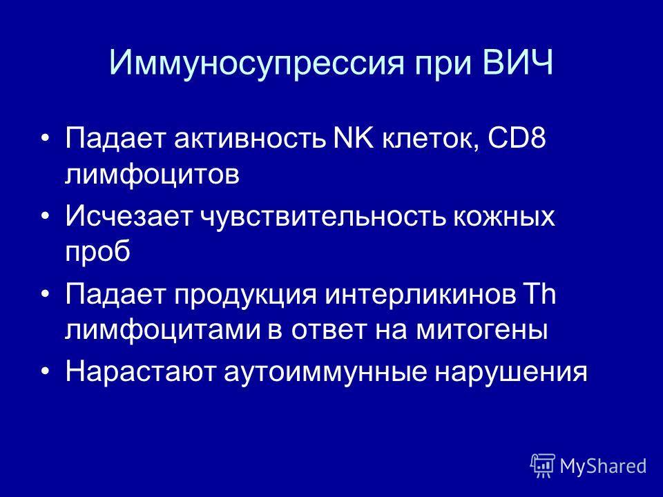 Иммуносупрессия при ВИЧ Падает активность NK клеток, CD8 лимфоцитов Исчезает чувствительность кожных проб Падает продукция интерликинов Th лимфоцитами в ответ на митогены Нарастают аутоиммунные нарушения