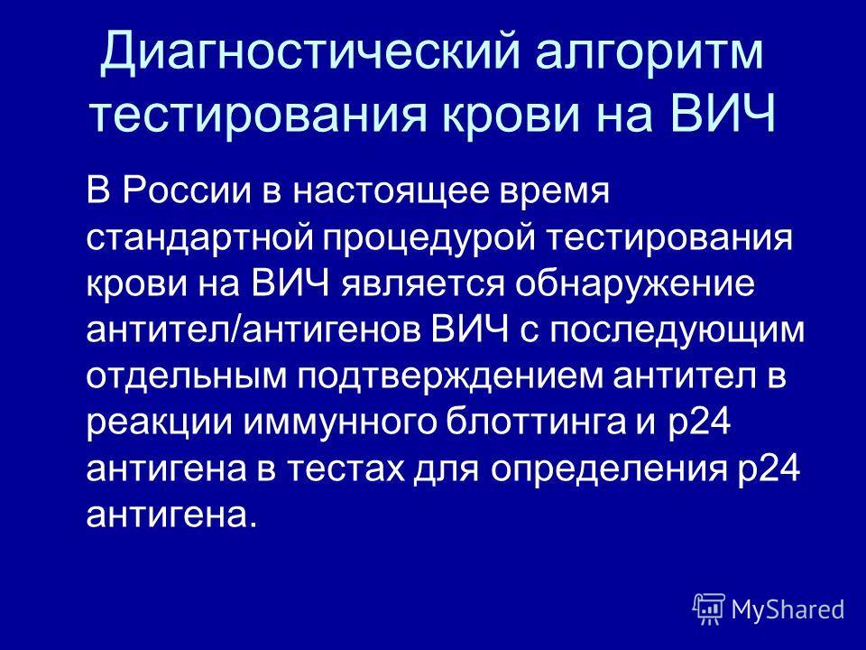 Диагностический алгоритм тестирования крови на ВИЧ В России в настоящее время стандартной процедурой тестирования крови на ВИЧ является обнаружение антител/антигенов ВИЧ с последующим отдельным подтверждением антител в реакции иммунного блоттинга и р
