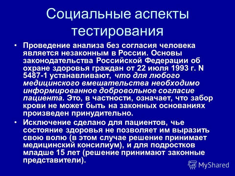 Социальные аспекты тестирования Проведение анализа без согласия человека является незаконным в России. Основы законодательства Российской Федерации об охране здоровья граждан от 22 июля 1993 г. N 5487-1 устанавливают, что для любого медицинского вмеш