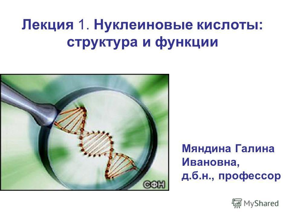 Лекция 1. Нуклеиновые кислоты: структура и функции Мяндина Галина Ивановна, д.б.н., профессор