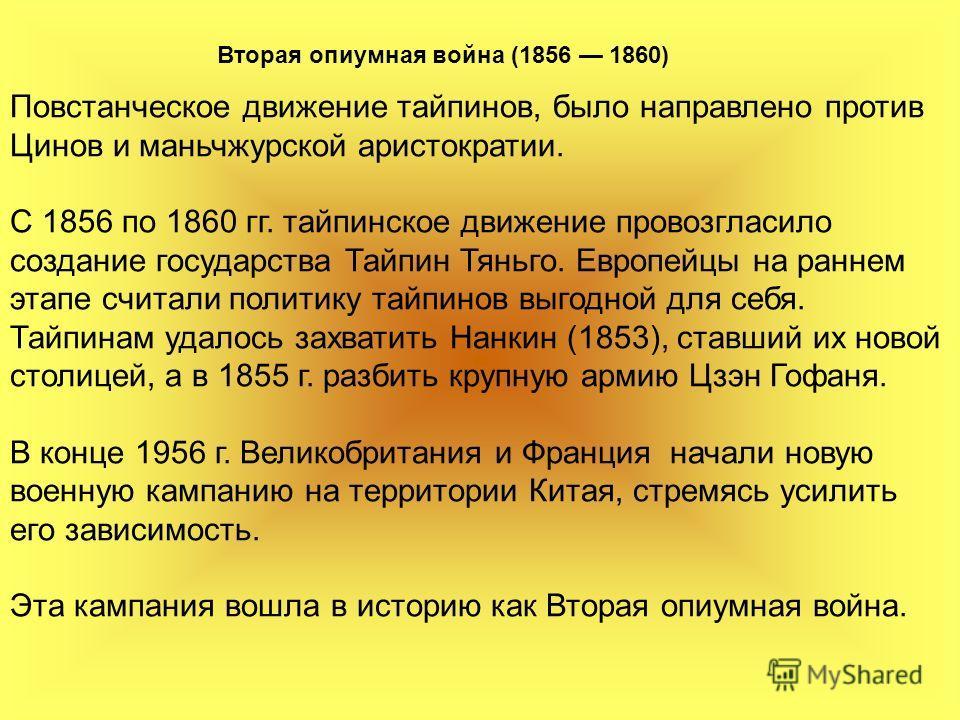 Вторая опиумная война (1856 1860) Повстанческое движение тайпинов, было направлено против Цинов и маньчжурской аристократии. С 1856 по 1860 гг. тайпинское движение провозгласило создание государства Тайпин Тяньго. Европейцы на раннем этапе считали по