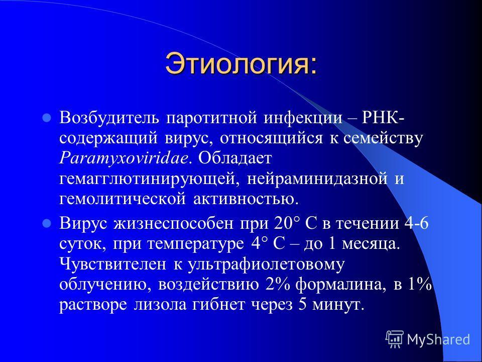 Этиология: Возбудитель паротитной инфекции – РНК- содержащий вирус, относящийся к семейству Paramyxoviridae. Обладает гемагглютинирующей, нейраминидазной и гемолитической активностью. Вирус жизнеспособен при 20° С в течении 4-6 суток, при температуре