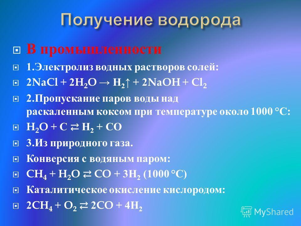 В промышленности 1. Электролиз водных растворов солей : 2NaCl + 2H 2 O H 2 + 2NaOH + Cl 2 2. Пропускание паров воды над раскаленным коксом при температуре около 1000 °C: H 2 O + С H 2 + СО 3. Из природного газа. Конверсия с водяным паром : CH 4 + H 2