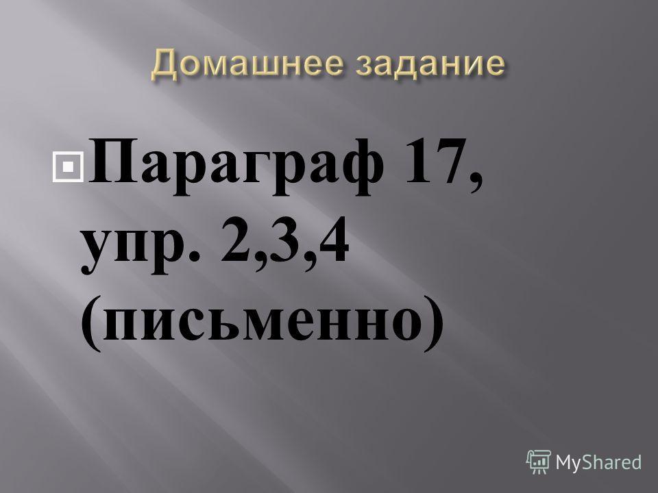 Параграф 17, упр. 2,3,4 ( письменно )