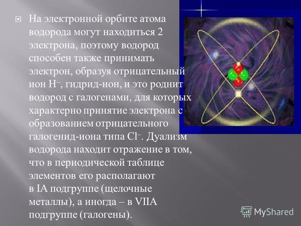 На электронной орбите атома водорода могут находиться 2 электрона, поэтому водород способен также принимать электрон, образуя отрицательный ион Н –, гидрид - ион, и это роднит водород с галогенами, для которых характерно принятие электрона с образова