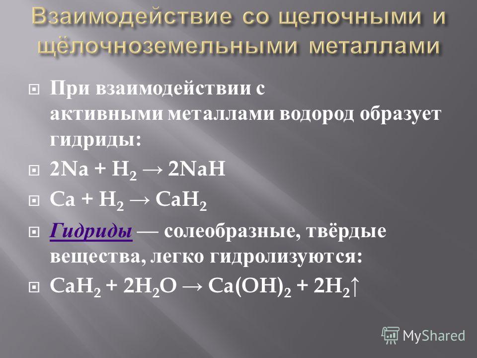 При взаимодействии с активными металлами водород образует гидриды : 2Na + H 2 2NaH Ca + H 2 CaH 2 Гидриды солеобразные, твёрдые вещества, легко гидролизуются : Гидриды CaH 2 + 2H 2 O Ca(OH) 2 + 2H 2