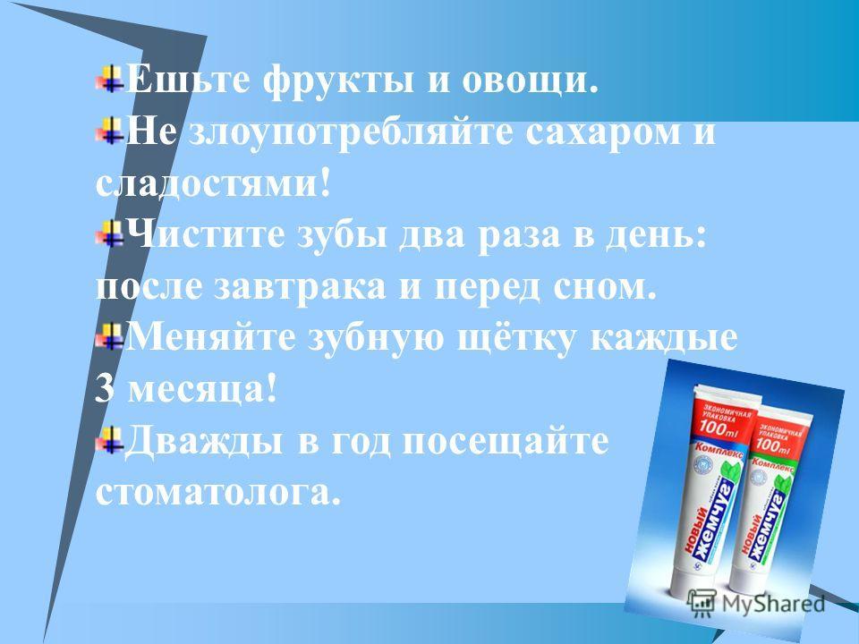 Ешьте фрукты и овощи. Не злоупотребляйте сахаром и сладостями! Чистите зубы два раза в день: после завтрака и перед сном. Меняйте зубную щётку каждые 3 месяца! Дважды в год посещайте стоматолога.