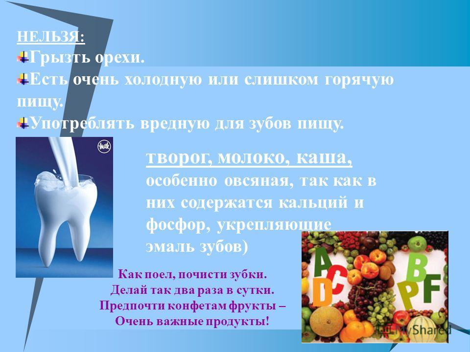 НЕЛЬЗЯ: Грызть орехи. Есть очень холодную или слишком горячую пищу. Употреблять вредную для зубов пищу. творог, молоко, каша, особенно овсяная, так как в них содержатся кальций и фосфор, укрепляющие эмаль зубов) Как поел, почисти зубки. Делай так два