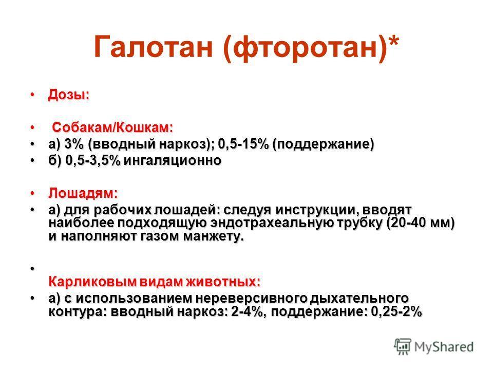 Галотан (фторотан)* Дозы:Дозы: Собакам/Кошкам: Собакам/Кошкам: а) 3% (вводный наркоз); 0,5-15% (поддержание)а) 3% (вводный наркоз); 0,5-15% (поддержание) б) 0,5-3,5% ингаляционноб) 0,5-3,5% ингаляционно Лошадям:Лошадям: а) для рабочих лошадей: следуя