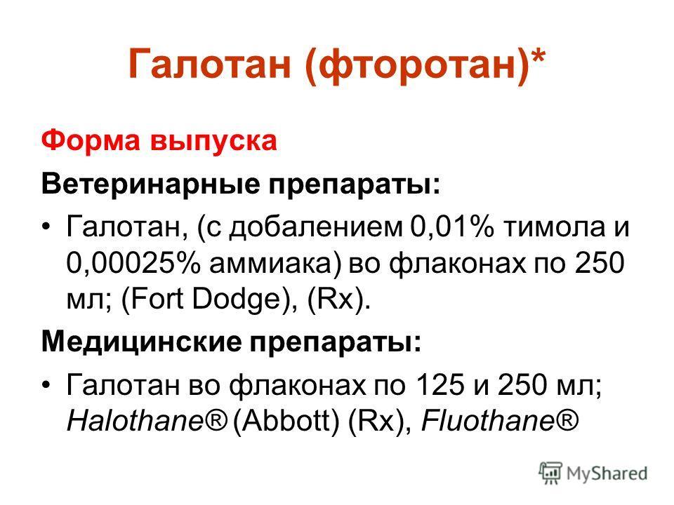 Галотан (фторотан)* Форма выпуска Ветеринарные препараты: Галотан, (с добалением 0,01% тимола и 0,00025% аммиака) во флаконах по 250 мл; (Fort Dodge), (Rx). Медицинские препараты: Галотан во флаконах по 125 и 250 мл; Halothane® (Abbott) (Rx), Fluotha