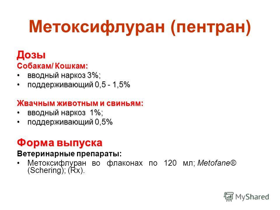 Метоксифлуран (пентран) Дозы Собакам/ Кошкам: вводный наркоз 3%;вводный наркоз 3%; поддерживающий 0,5 - 1,5%поддерживающий 0,5 - 1,5% Жвачным животным и свиньям: вводный наркоз 1%;вводный наркоз 1%; поддерживающий 0,5%поддерживающий 0,5% Форма выпуск