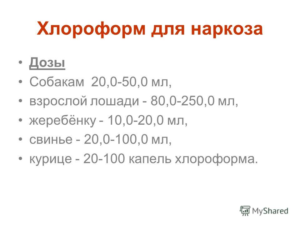 Хлороформ для наркоза Дозы Собакам 20,0-50,0 мл, взрослой лошади - 80,0-250,0 мл, жеребёнку - 10,0-20,0 мл, свинье - 20,0-100,0 мл, курице - 20-100 капель хлороформа.
