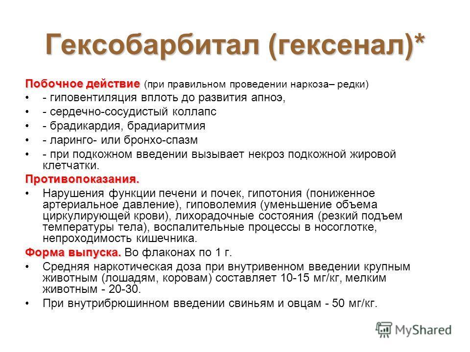 Гексобарбитал (гексенал)* Побочное действие Побочное действие (при правильном проведении наркоза– редки) - гиповентиляция вплоть до развития апноэ, - сердечно-сосудистый коллапс - брадикардия, брадиаритмия - ларинго- или бронхо-спазм - при подкожном