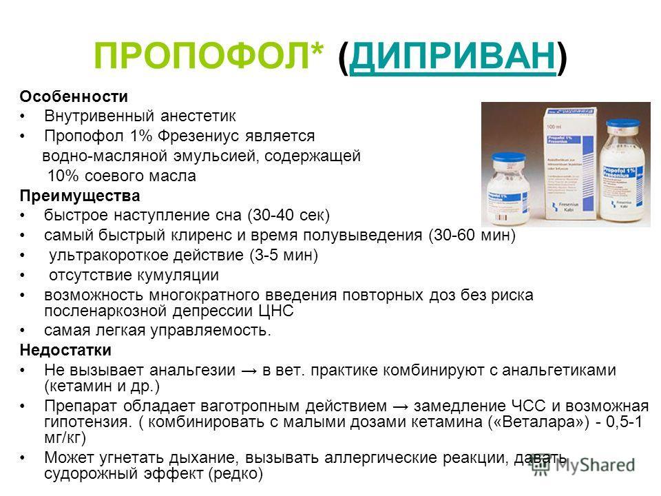 ПРОПОФОЛ* (ДИПРИВАН)ДИПРИВАН Особенности Внутривенный анестетик Пропофол 1% Фрезениус является водно-масляной эмульсией, содержащей 10% соевого масла Преимущества быстрое наступление сна (30-40 сек) самый быстрый клиренс и время полувыведения (30-60