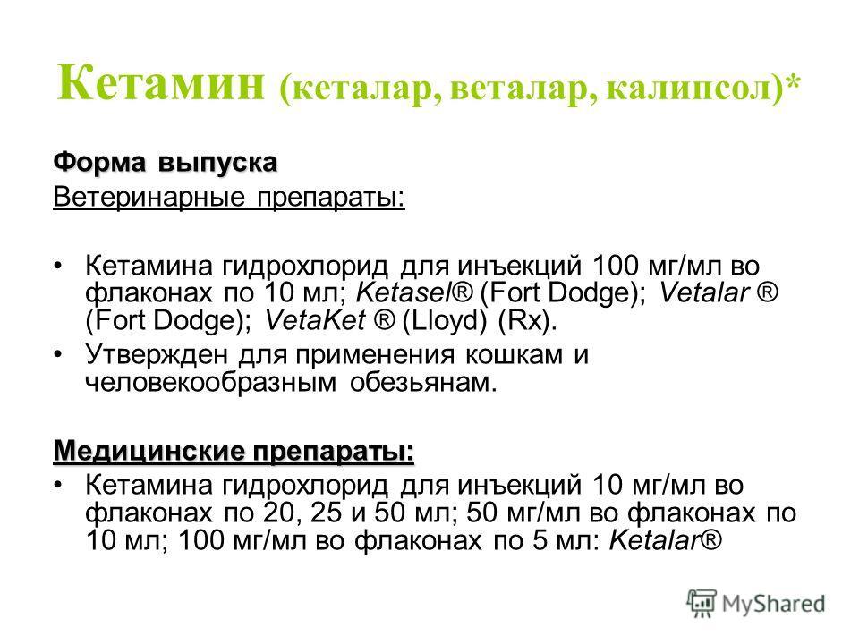 Кетамин (кеталар, веталар, калипсол)* Форма выпуска Ветеринарные препараты: Кетамина гидрохлорид для инъекций 100 мг/мл во флаконах по 10 мл; Ketasel® (Fort Dodge); Vetalar ® (Fort Dodge); VetaKet ® (Lloyd) (Rx). Утвержден для применения кошкам и чел
