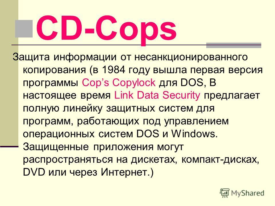 CD-Cops Защита информации от несанкционированного копирования (в 1984 году вышла первая версия программы Cops Copylock для DOS, В настоящее время Link Data Security предлагает полную линейку защитных систем для программ, работающих под управлением оп