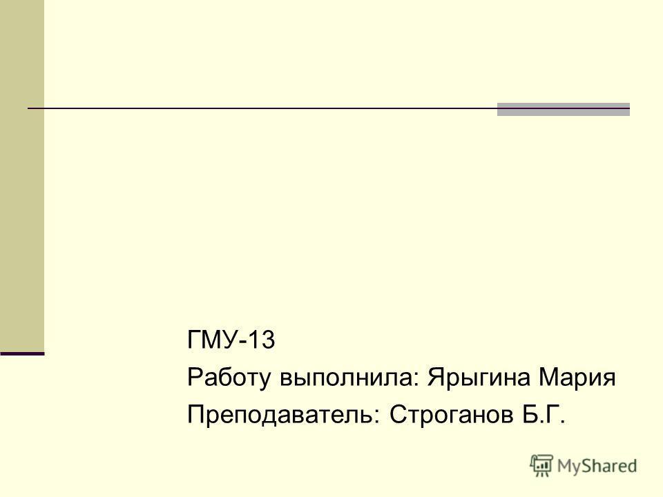 ГМУ-13 Работу выполнила: Ярыгина Мария Преподаватель: Строганов Б.Г.