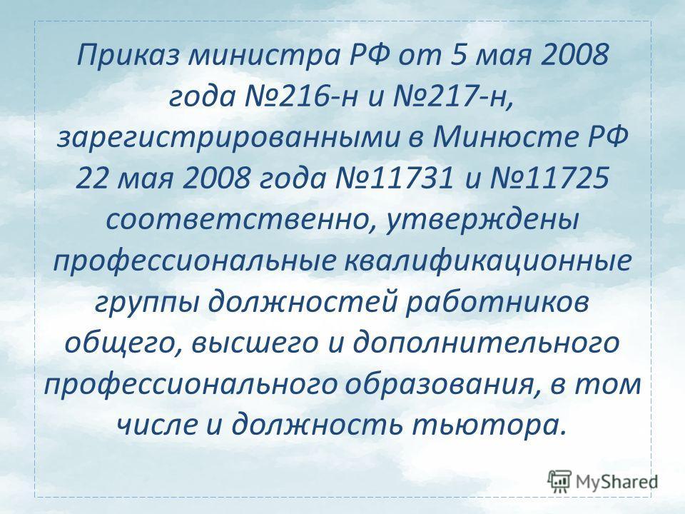 Приказ министра РФ от 5 мая 2008 года 216-н и 217-н, зарегистрированными в Минюсте РФ 22 мая 2008 года 11731 и 11725 соответственно, утверждены профессиональные квалификационные группы должностей работников общего, высшего и дополнительного профессио